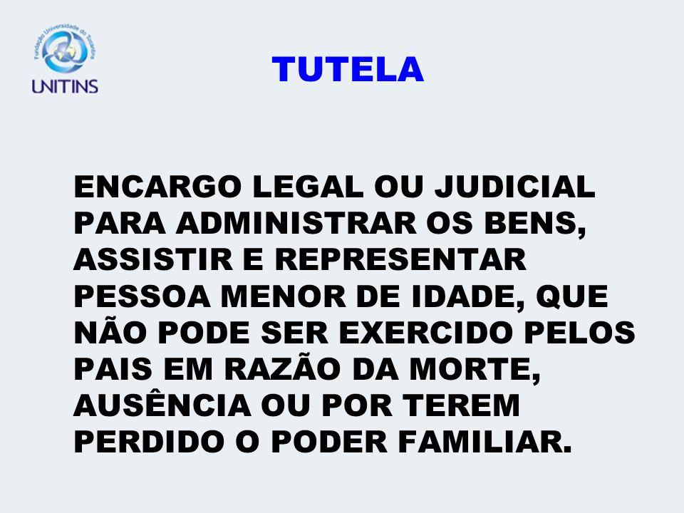 TUTELA ENCARGO LEGAL OU JUDICIAL PARA ADMINISTRAR OS BENS, ASSISTIR E REPRESENTAR PESSOA MENOR DE IDADE, QUE NÃO PODE SER EXERCIDO PELOS PAIS EM RAZÃO