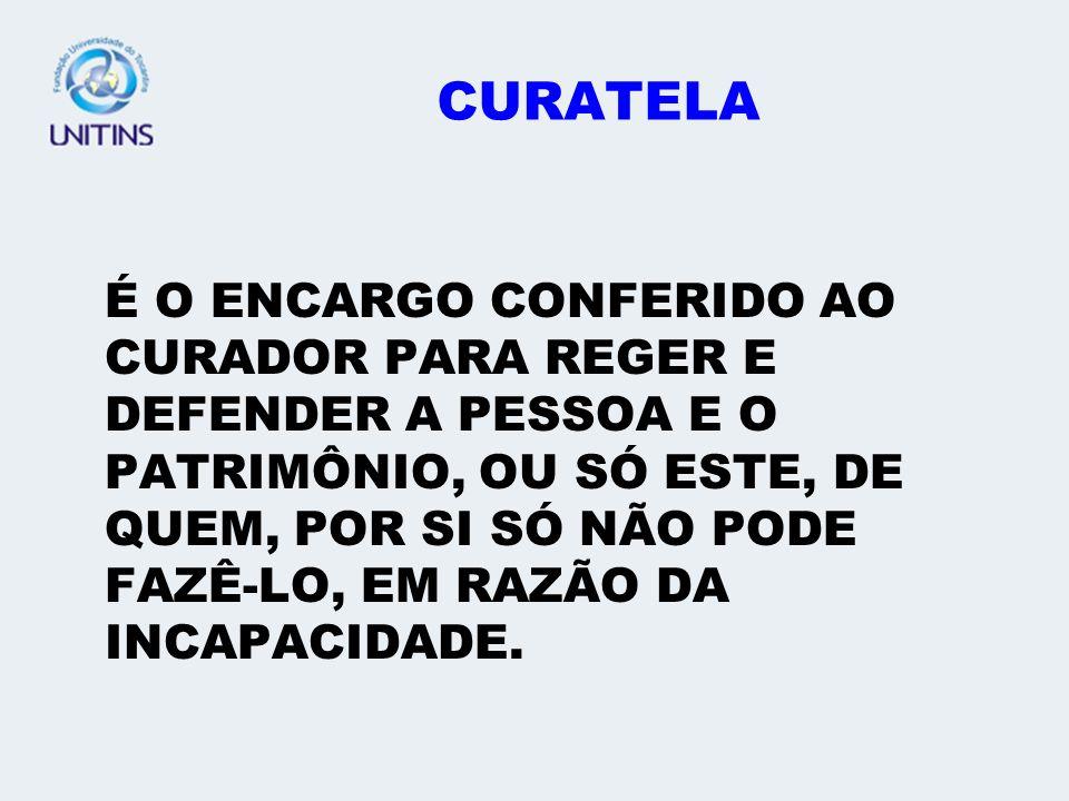 CURATELA É O ENCARGO CONFERIDO AO CURADOR PARA REGER E DEFENDER A PESSOA E O PATRIMÔNIO, OU SÓ ESTE, DE QUEM, POR SI SÓ NÃO PODE FAZÊ-LO, EM RAZÃO DA