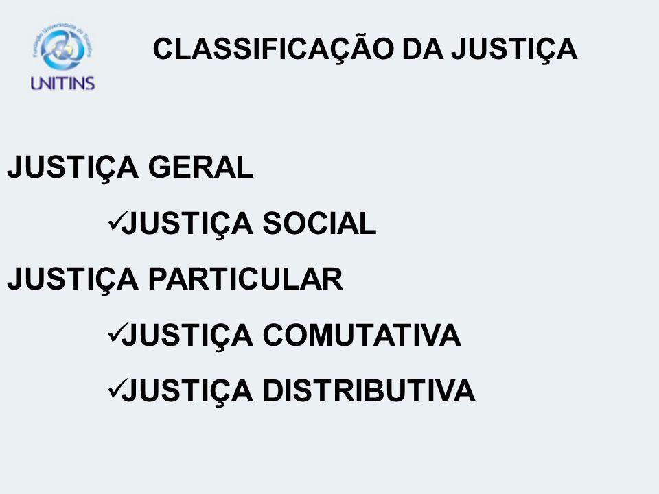 JUSTIÇA GERAL JUSTIÇA SOCIAL JUSTIÇA PARTICULAR JUSTIÇA COMUTATIVA JUSTIÇA DISTRIBUTIVA CLASSIFICAÇÃO DA JUSTIÇA
