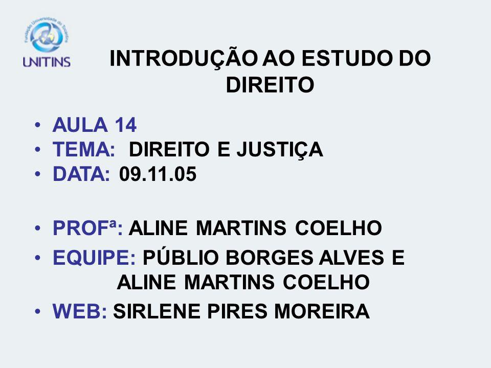 INTRODUÇÃO AO ESTUDO DO DIREITO AULA 14 TEMA: DIREITO E JUSTIÇA DATA: 09.11.05 PROFª: ALINE MARTINS COELHO EQUIPE: PÚBLIO BORGES ALVES E ALINE MARTINS