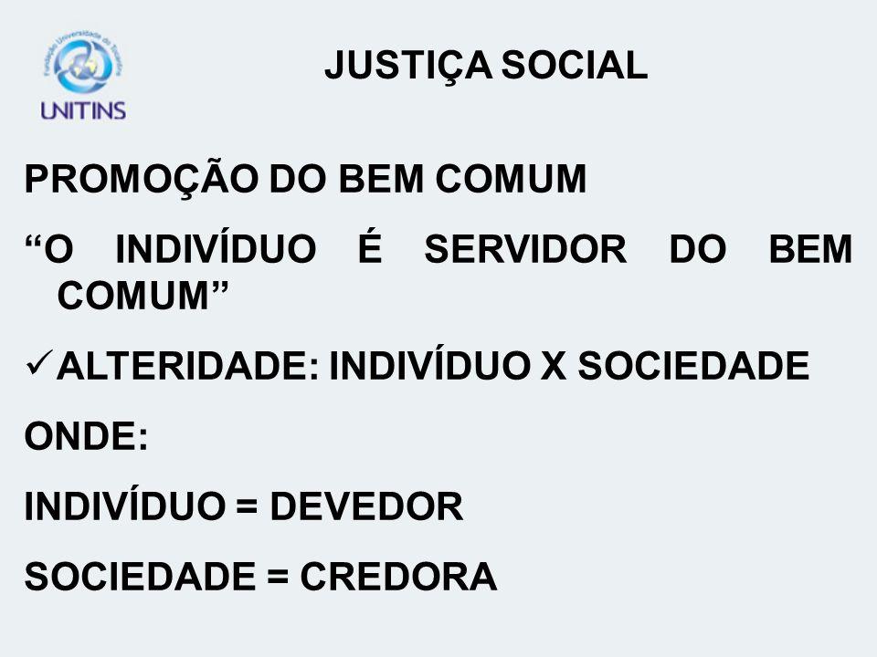 PROMOÇÃO DO BEM COMUM O INDIVÍDUO É SERVIDOR DO BEM COMUM ALTERIDADE: INDIVÍDUO X SOCIEDADE ONDE: INDIVÍDUO = DEVEDOR SOCIEDADE = CREDORA JUSTIÇA SOCI