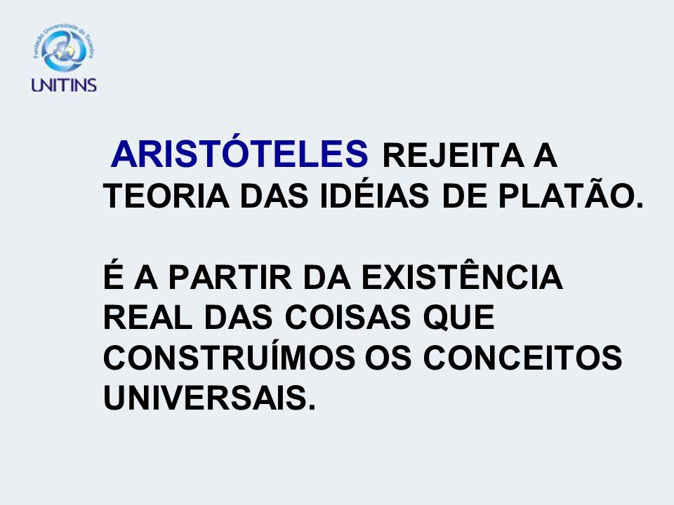 ARISTÓTELES REJEITA A TEORIA DAS IDÉIAS DE PLATÃO. É A PARTIR DA EXISTÊNCIA REAL DAS COISAS QUE CONSTRUÍMOS OS CONCEITOS UNIVERSAIS.
