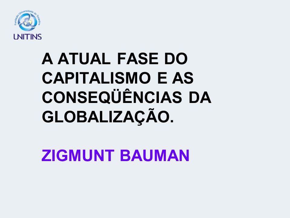 A ATUAL FASE DO CAPITALISMO E AS CONSEQÜÊNCIAS DA GLOBALIZAÇÃO. ZIGMUNT BAUMAN