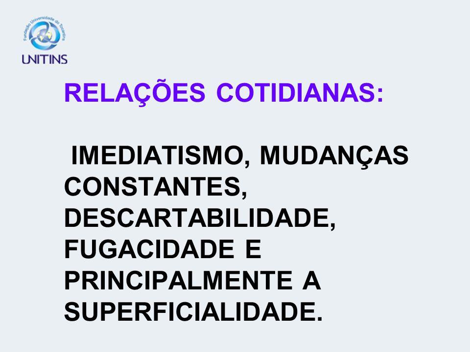 RELAÇÕES COTIDIANAS: IMEDIATISMO, MUDANÇAS CONSTANTES, DESCARTABILIDADE, FUGACIDADE E PRINCIPALMENTE A SUPERFICIALIDADE.