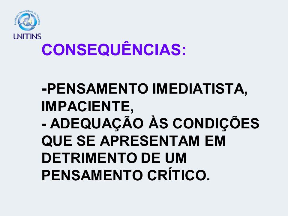 CONSEQUÊNCIAS: - PENSAMENTO IMEDIATISTA, IMPACIENTE, - ADEQUAÇÃO ÀS CONDIÇÕES QUE SE APRESENTAM EM DETRIMENTO DE UM PENSAMENTO CRÍTICO.