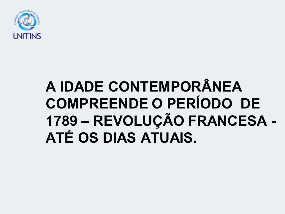 A IDADE CONTEMPORÂNEA COMPREENDE O PERÍODO DE 1789 – REVOLUÇÃO FRANCESA - ATÉ OS DIAS ATUAIS.