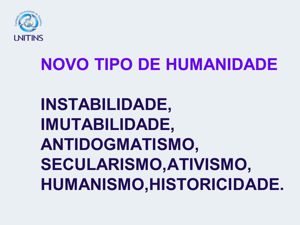 NOVO TIPO DE HUMANIDADE INSTABILIDADE, IMUTABILIDADE, ANTIDOGMATISMO, SECULARISMO,ATIVISMO, HUMANISMO,HISTORICIDADE.
