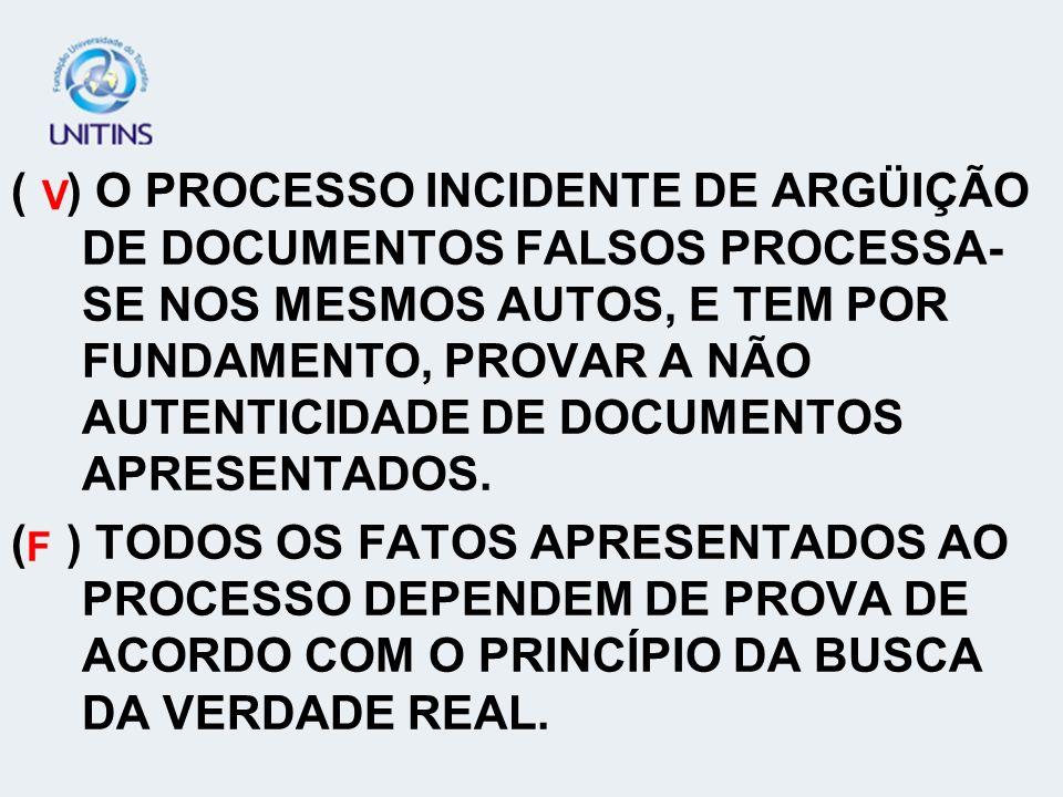 ( ) O PROCESSO INCIDENTE DE ARGÜIÇÃO DE DOCUMENTOS FALSOS PROCESSA- SE NOS MESMOS AUTOS, E TEM POR FUNDAMENTO, PROVAR A NÃO AUTENTICIDADE DE DOCUMENTO