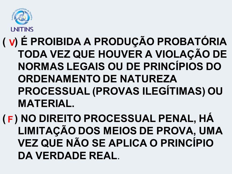 ( ) É PROIBIDA A PRODUÇÃO PROBATÓRIA TODA VEZ QUE HOUVER A VIOLAÇÃO DE NORMAS LEGAIS OU DE PRINCÍPIOS DO ORDENAMENTO DE NATUREZA PROCESSUAL (PROVAS IL