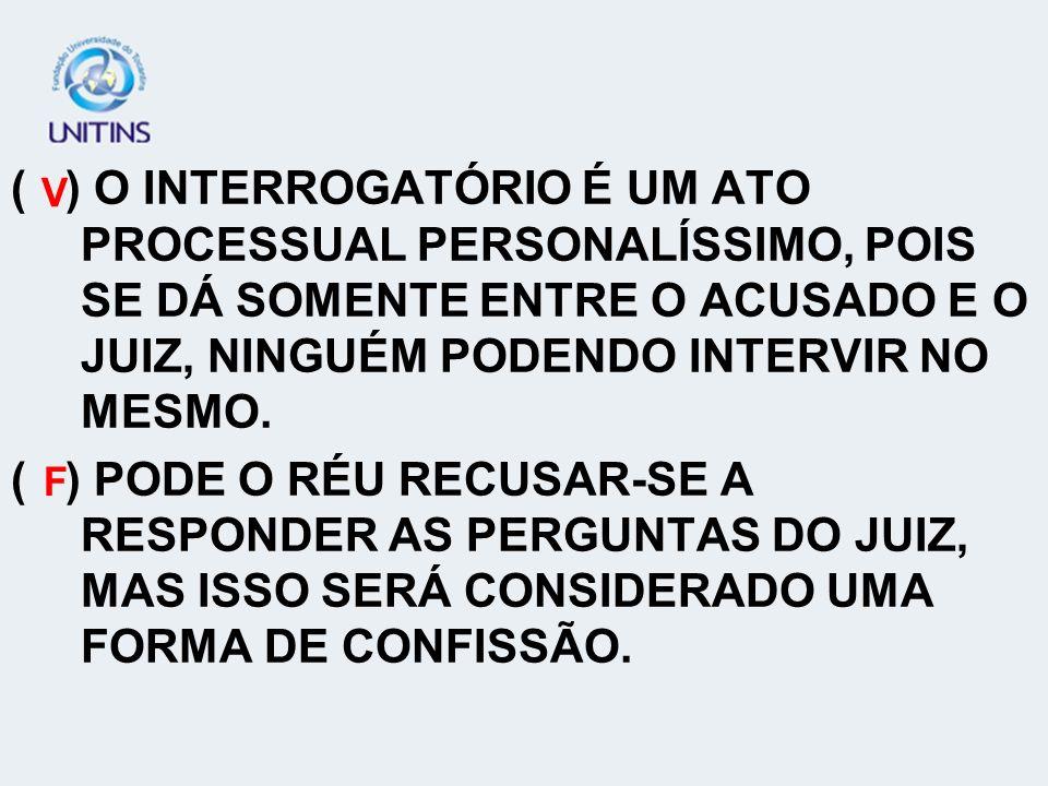 ( ) O INTERROGATÓRIO É UM ATO PROCESSUAL PERSONALÍSSIMO, POIS SE DÁ SOMENTE ENTRE O ACUSADO E O JUIZ, NINGUÉM PODENDO INTERVIR NO MESMO. ( ) PODE O RÉ