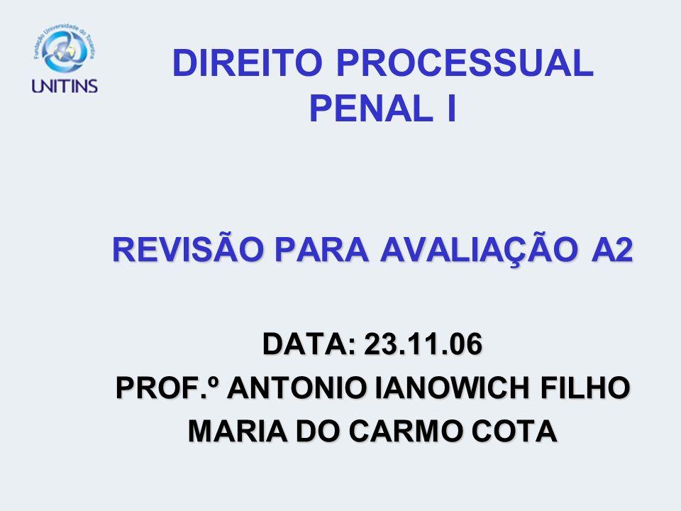 DIREITO PROCESSUAL PENAL I REVISÃO PARA AVALIAÇÃO A2 DATA: 23.11.06 PROF.º ANTONIO IANOWICH FILHO MARIA DO CARMO COTA