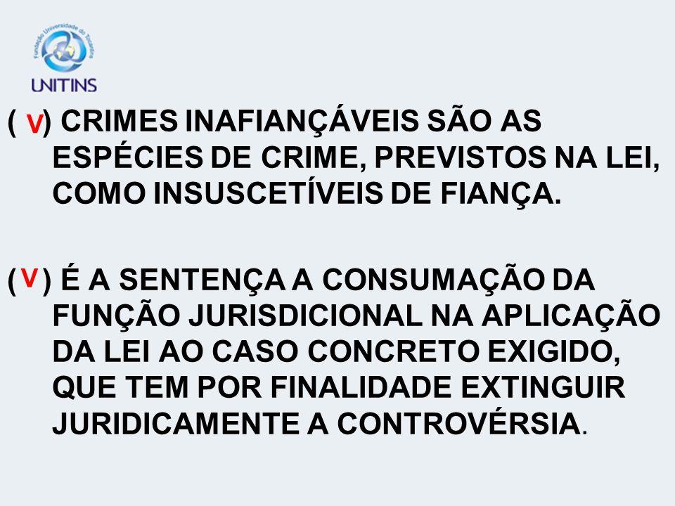 ( ) CRIMES INAFIANÇÁVEIS SÃO AS ESPÉCIES DE CRIME, PREVISTOS NA LEI, COMO INSUSCETÍVEIS DE FIANÇA. ( ) É A SENTENÇA A CONSUMAÇÃO DA FUNÇÃO JURISDICION
