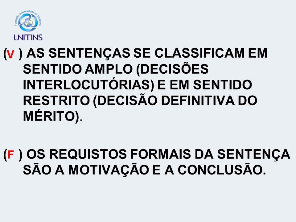 ( ) AS SENTENÇAS SE CLASSIFICAM EM SENTIDO AMPLO (DECISÕES INTERLOCUTÓRIAS) E EM SENTIDO RESTRITO (DECISÃO DEFINITIVA DO MÉRITO). ( ) OS REQUISTOS FOR