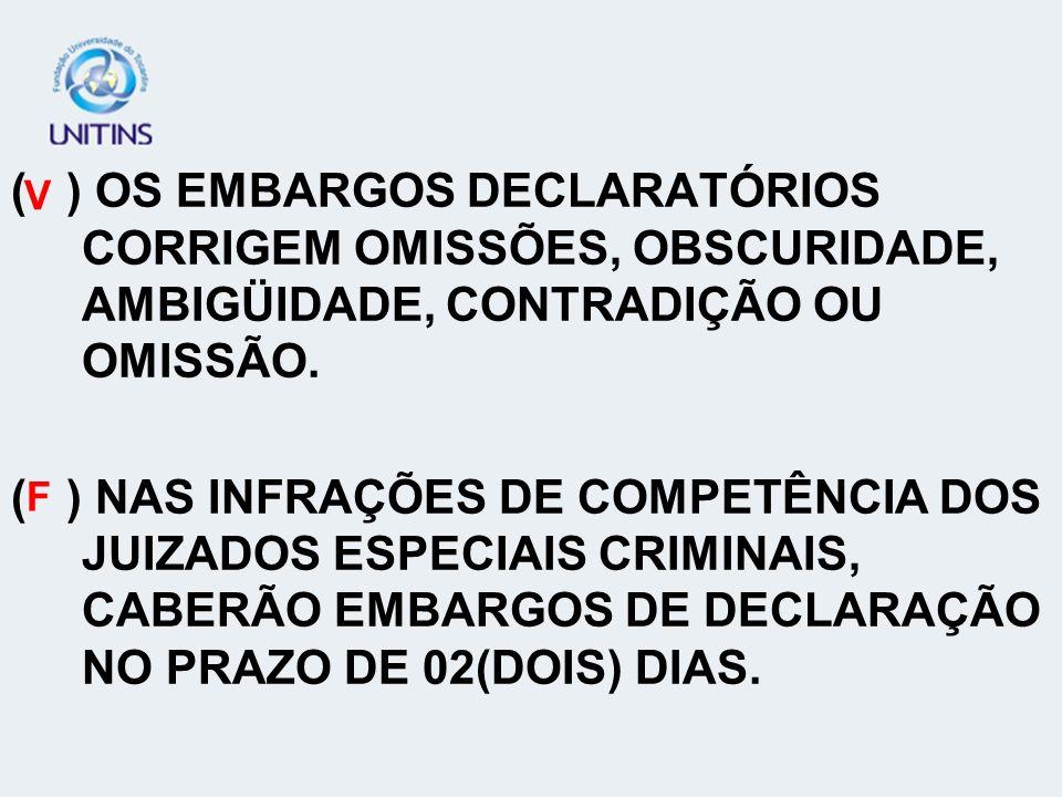 ( ) OS EMBARGOS DECLARATÓRIOS CORRIGEM OMISSÕES, OBSCURIDADE, AMBIGÜIDADE, CONTRADIÇÃO OU OMISSÃO. ( ) NAS INFRAÇÕES DE COMPETÊNCIA DOS JUIZADOS ESPEC