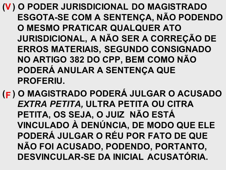 ( ) O PODER JURISDICIONAL DO MAGISTRADO ESGOTA-SE COM A SENTENÇA, NÃO PODENDO O MESMO PRATICAR QUALQUER ATO JURISDICIONAL, A NÃO SER A CORREÇÃO DE ERR