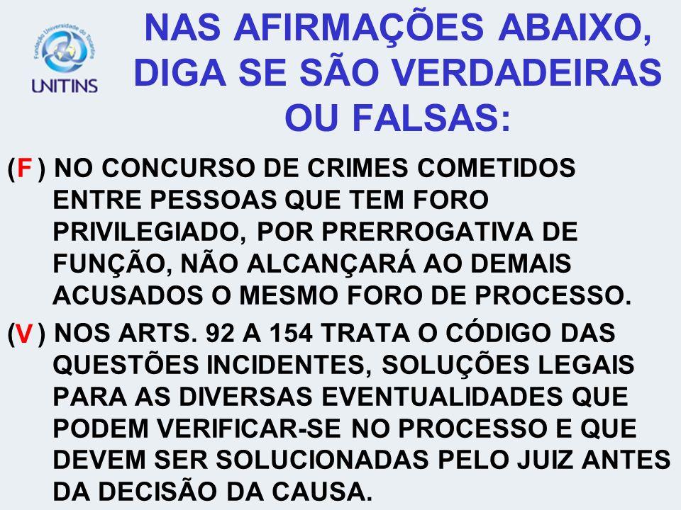NAS AFIRMAÇÕES ABAIXO, DIGA SE SÃO VERDADEIRAS OU FALSAS: ( ) NO CONCURSO DE CRIMES COMETIDOS ENTRE PESSOAS QUE TEM FORO PRIVILEGIADO, POR PRERROGATIV