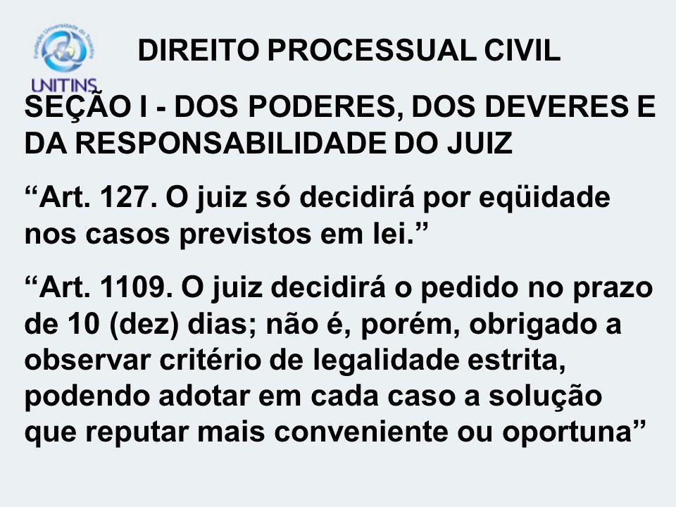 SEÇÃO I - DOS PODERES, DOS DEVERES E DA RESPONSABILIDADE DO JUIZ Art. 127. O juiz só decidirá por eqüidade nos casos previstos em lei. Art. 1109. O ju