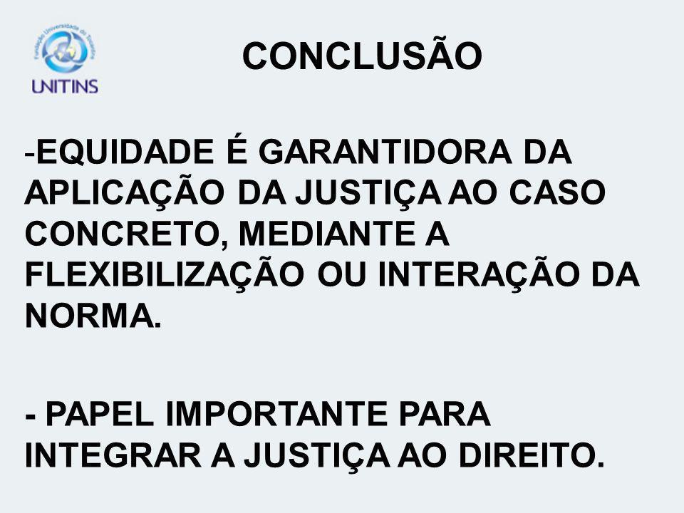 CONCLUSÃO -EQUIDADE É GARANTIDORA DA APLICAÇÃO DA JUSTIÇA AO CASO CONCRETO, MEDIANTE A FLEXIBILIZAÇÃO OU INTERAÇÃO DA NORMA. - PAPEL IMPORTANTE PARA I
