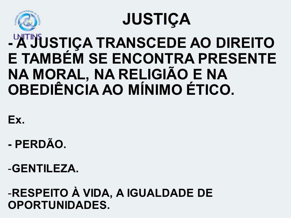 JUSTIÇA - A JUSTIÇA TRANSCEDE AO DIREITO E TAMBÉM SE ENCONTRA PRESENTE NA MORAL, NA RELIGIÃO E NA OBEDIÊNCIA AO MÍNIMO ÉTICO. Ex. - PERDÃO. -GENTILEZA