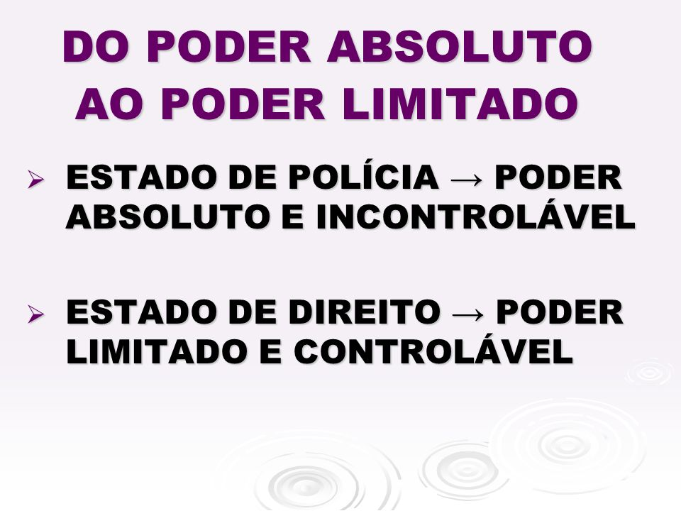 DO PODER ABSOLUTO AO PODER LIMITADO ESTADO DE POLÍCIA PODER ABSOLUTO E INCONTROLÁVEL ESTADO DE POLÍCIA PODER ABSOLUTO E INCONTROLÁVEL ESTADO DE DIREITO PODER LIMITADO E CONTROLÁVEL ESTADO DE DIREITO PODER LIMITADO E CONTROLÁVEL
