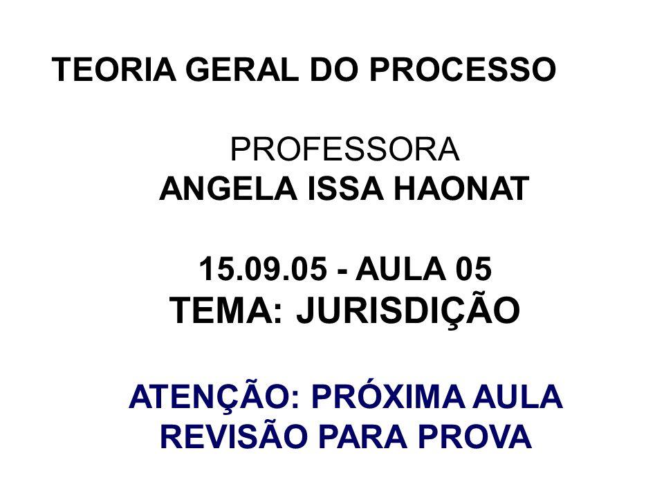 TEORIA GERAL DO PROCESSO PROFESSORA ANGELA ISSA HAONAT 15.09.05 - AULA 05 TEMA: JURISDIÇÃO ATENÇÃO: PRÓXIMA AULA REVISÃO PARA PROVA