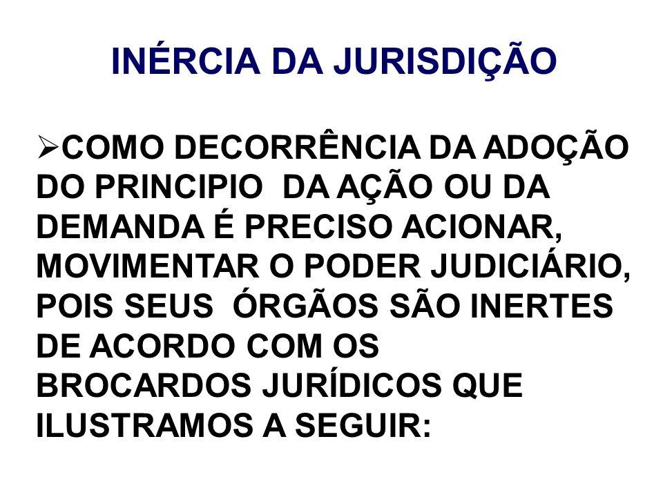 INÉRCIA DA JURISDIÇÃO COMO DECORRÊNCIA DA ADOÇÃO DO PRINCIPIO DA AÇÃO OU DA DEMANDA É PRECISO ACIONAR, MOVIMENTAR O PODER JUDICIÁRIO, POIS SEUS ÓRGÃOS