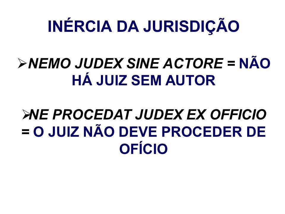 INÉRCIA DA JURISDIÇÃO NEMO JUDEX SINE ACTORE = NÃO HÁ JUIZ SEM AUTOR NE PROCEDAT JUDEX EX OFFICIO = O JUIZ NÃO DEVE PROCEDER DE OFÍCIO