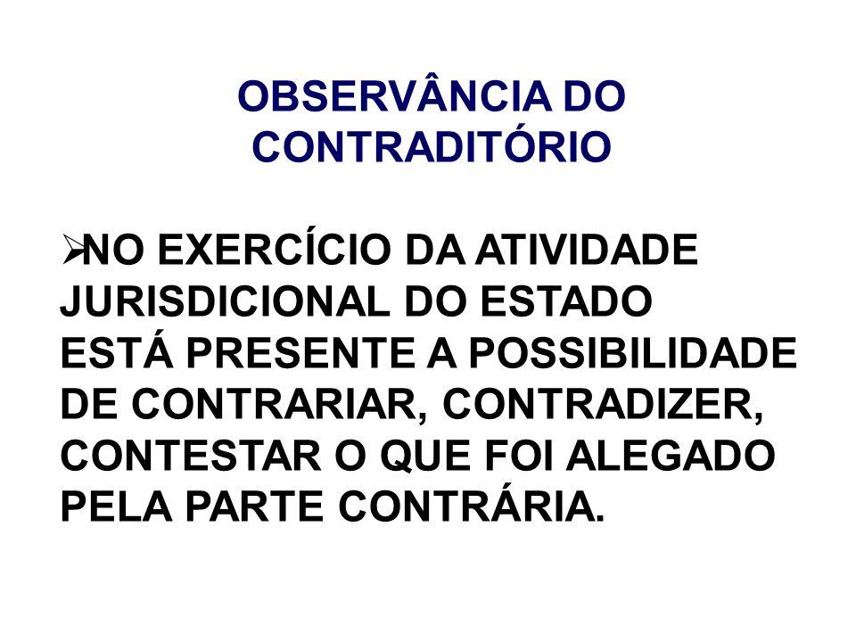 OBSERVÂNCIA DO CONTRADITÓRIO NO EXERCÍCIO DA ATIVIDADE JURISDICIONAL DO ESTADO ESTÁ PRESENTE A POSSIBILIDADE DE CONTRARIAR, CONTRADIZER, CONTESTAR O Q