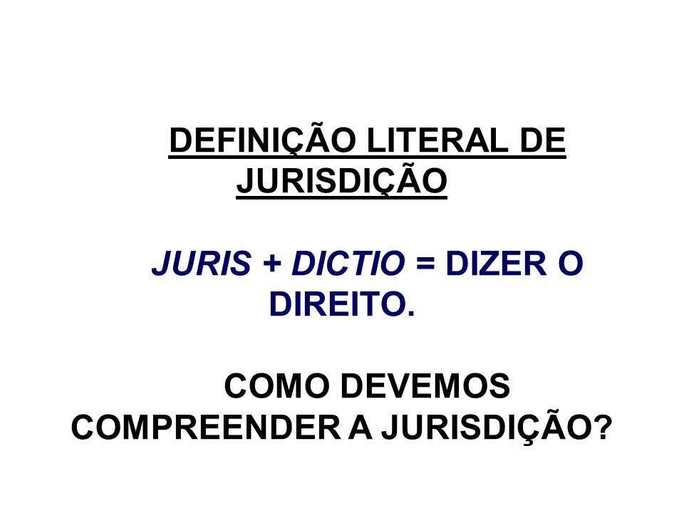 DEFINIÇÃO LITERAL DE JURISDIÇÃO JURIS + DICTIO = DIZER O DIREITO. COMO DEVEMOS COMPREENDER A JURISDIÇÃO?