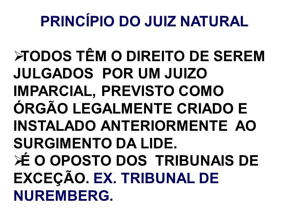 PRINCÍPIO DO JUIZ NATURAL TODOS TÊM O DIREITO DE SEREM JULGADOS POR UM JUIZO IMPARCIAL, PREVISTO COMO ÓRGÃO LEGALMENTE CRIADO E INSTALADO ANTERIORMENT