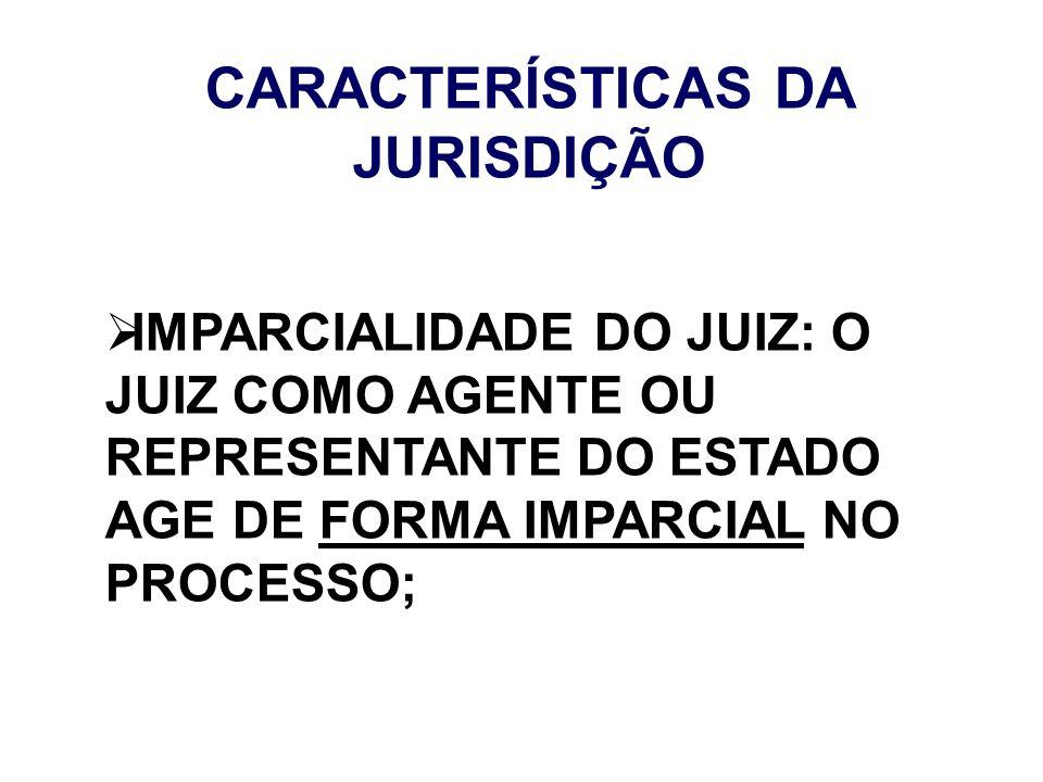 CARACTERÍSTICAS DA JURISDIÇÃO IMPARCIALIDADE DO JUIZ: O JUIZ COMO AGENTE OU REPRESENTANTE DO ESTADO AGE DE FORMA IMPARCIAL NO PROCESSO;
