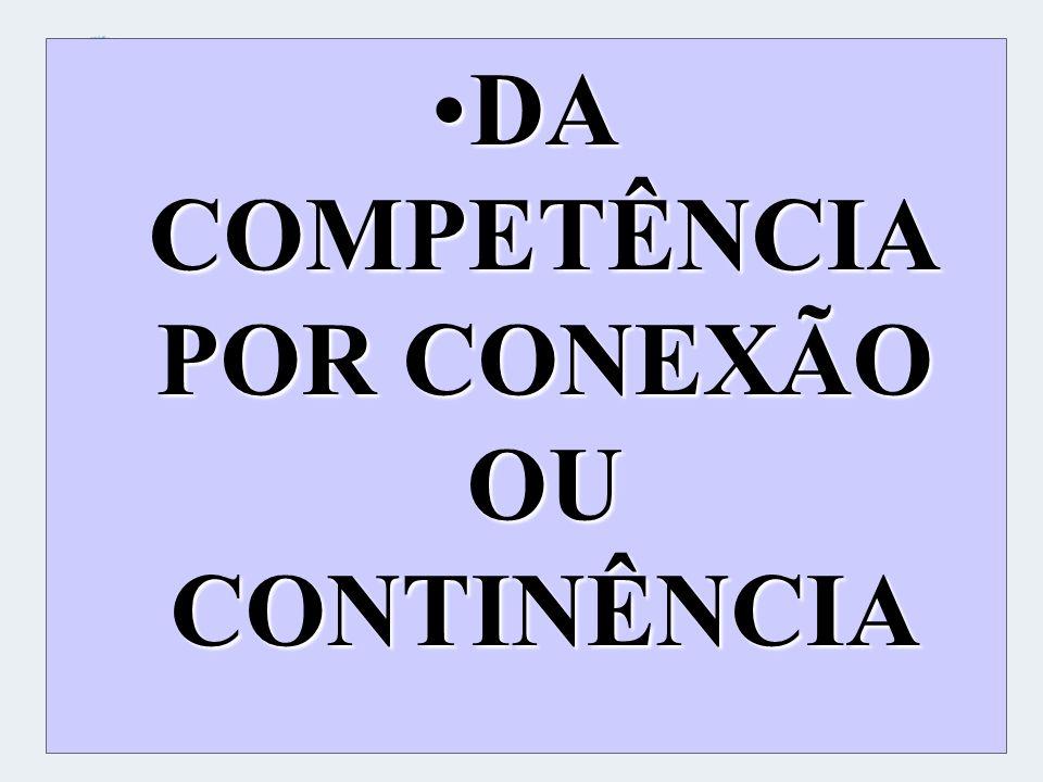 DA COMPETÊNCIA POR CONEXÃO OU CONTINÊNCIADA COMPETÊNCIA POR CONEXÃO OU CONTINÊNCIA