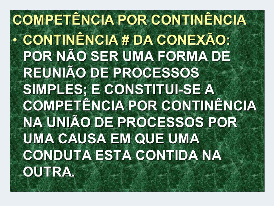 COMPETÊNCIA POR CONTINÊNCIA CONTINÊNCIA # DA CONEXÃO: POR NÃO SER UMA FORMA DE REUNIÃO DE PROCESSOS SIMPLES; E CONSTITUI-SE A COMPETÊNCIA POR CONTINÊN