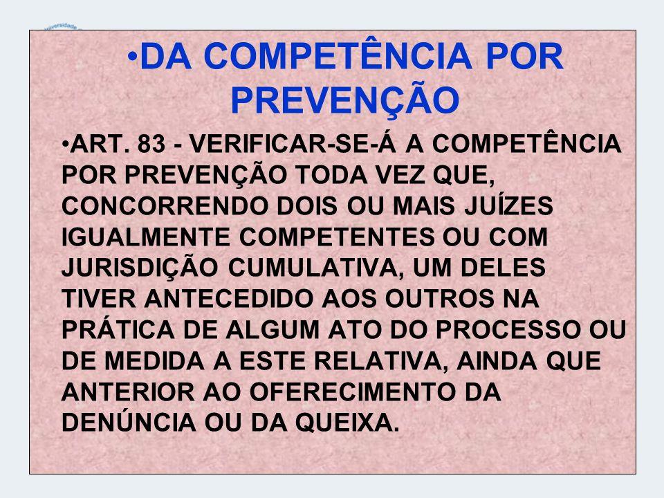 DA COMPETÊNCIA POR PREVENÇÃO ART. 83 - VERIFICAR-SE-Á A COMPETÊNCIA POR PREVENÇÃO TODA VEZ QUE, CONCORRENDO DOIS OU MAIS JUÍZES IGUALMENTE COMPETENTES