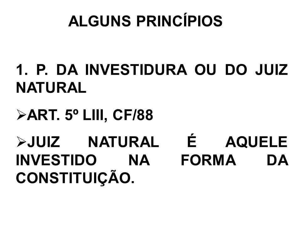 ALGUNS PRINCÍPIOS 1. P. DA INVESTIDURA OU DO JUIZ NATURAL ART. 5º LIII, CF/88 JUIZ NATURAL É AQUELE INVESTIDO NA FORMA DA CONSTITUIÇÃO.