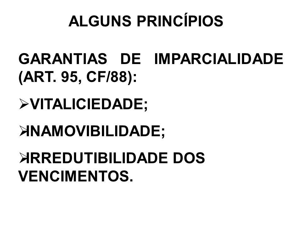 ALGUNS PRINCÍPIOS GARANTIAS DE IMPARCIALIDADE (ART. 95, CF/88): VITALICIEDADE; INAMOVIBILIDADE; IRREDUTIBILIDADE DOS VENCIMENTOS.