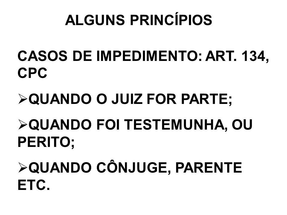ALGUNS PRINCÍPIOS CASOS DE IMPEDIMENTO: ART. 134, CPC QUANDO O JUIZ FOR PARTE; QUANDO FOI TESTEMUNHA, OU PERITO; QUANDO CÔNJUGE, PARENTE ETC.