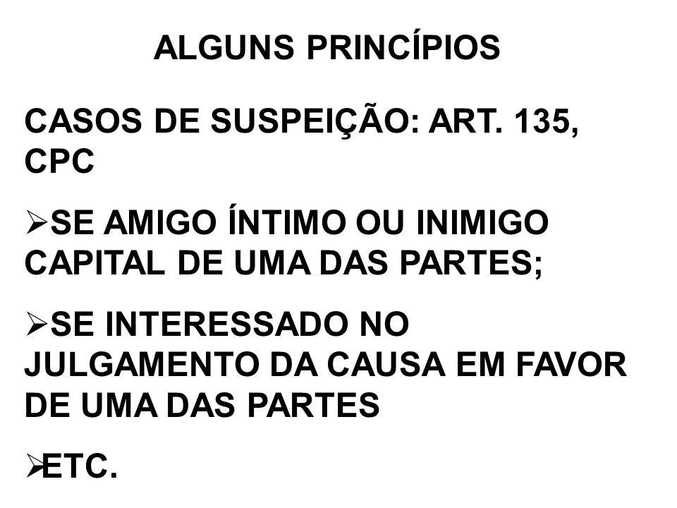 ALGUNS PRINCÍPIOS CASOS DE SUSPEIÇÃO: ART. 135, CPC SE AMIGO ÍNTIMO OU INIMIGO CAPITAL DE UMA DAS PARTES; SE INTERESSADO NO JULGAMENTO DA CAUSA EM FAV