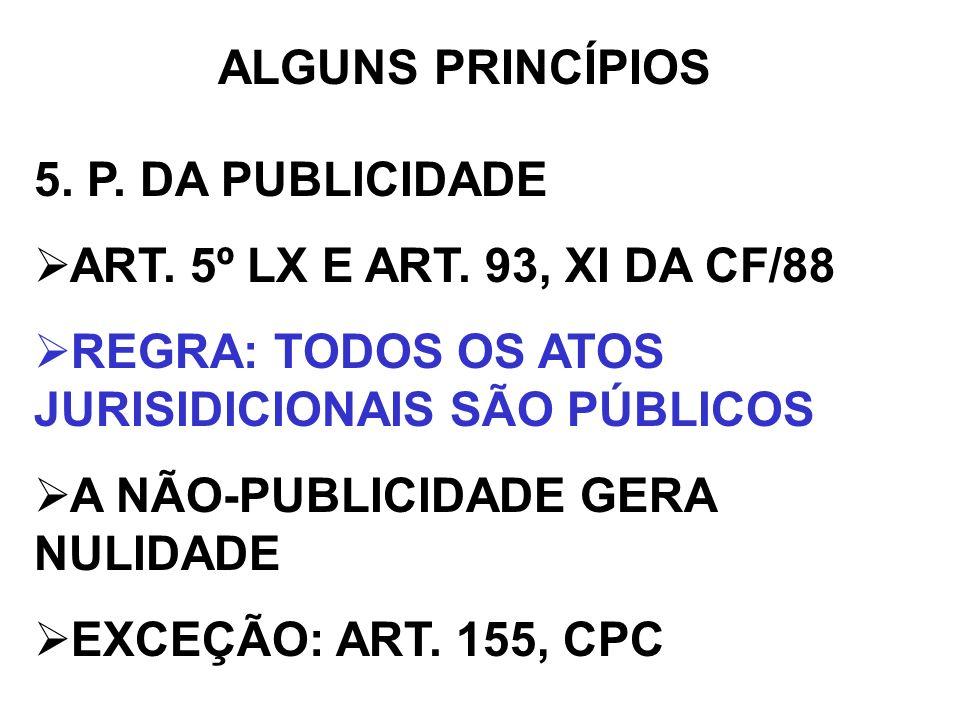 ALGUNS PRINCÍPIOS 5. P. DA PUBLICIDADE ART. 5º LX E ART. 93, XI DA CF/88 REGRA: TODOS OS ATOS JURISIDICIONAIS SÃO PÚBLICOS A NÃO-PUBLICIDADE GERA NULI