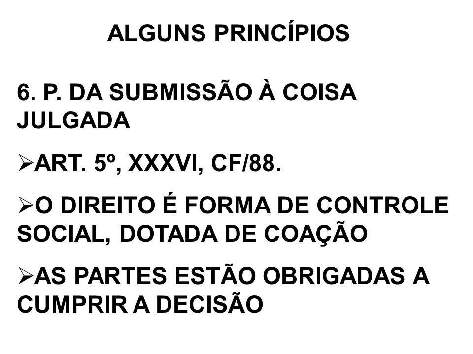 ALGUNS PRINCÍPIOS 6. P. DA SUBMISSÃO À COISA JULGADA ART. 5º, XXXVI, CF/88. O DIREITO É FORMA DE CONTROLE SOCIAL, DOTADA DE COAÇÃO AS PARTES ESTÃO OBR
