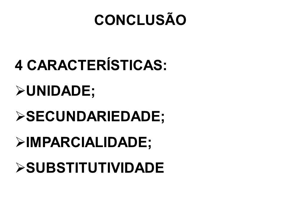 CONCLUSÃO 4 CARACTERÍSTICAS: UNIDADE; SECUNDARIEDADE; IMPARCIALIDADE; SUBSTITUTIVIDADE
