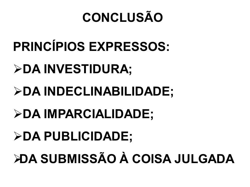 CONCLUSÃO PRINCÍPIOS EXPRESSOS: DA INVESTIDURA; DA INDECLINABILIDADE; DA IMPARCIALIDADE; DA PUBLICIDADE; DA SUBMISSÃO À COISA JULGADA