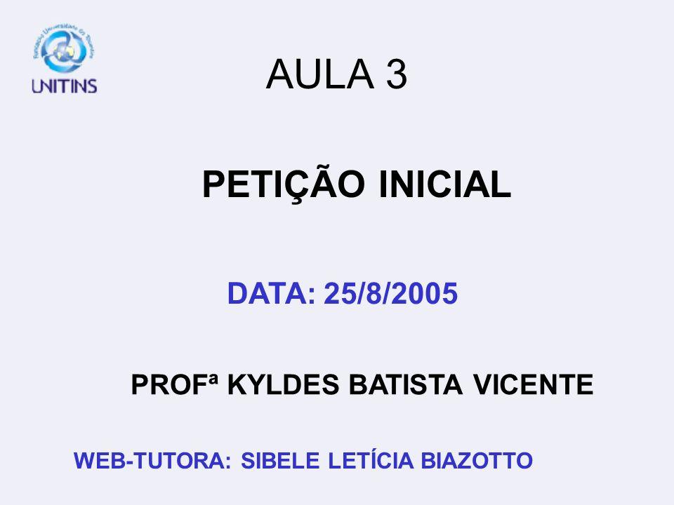 PROFª KYLDES BATISTA VICENTE DATA: 25/8/2005 WEB-TUTORA: SIBELE LETÍCIA BIAZOTTO AULA 3 PETIÇÃO INICIAL