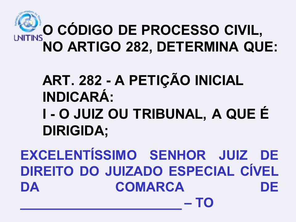 O CÓDIGO DE PROCESSO CIVIL, NO ARTIGO 282, DETERMINA QUE: ART. 282 - A PETIÇÃO INICIAL INDICARÁ: I - O JUIZ OU TRIBUNAL, A QUE É DIRIGIDA; EXCELENTÍSS