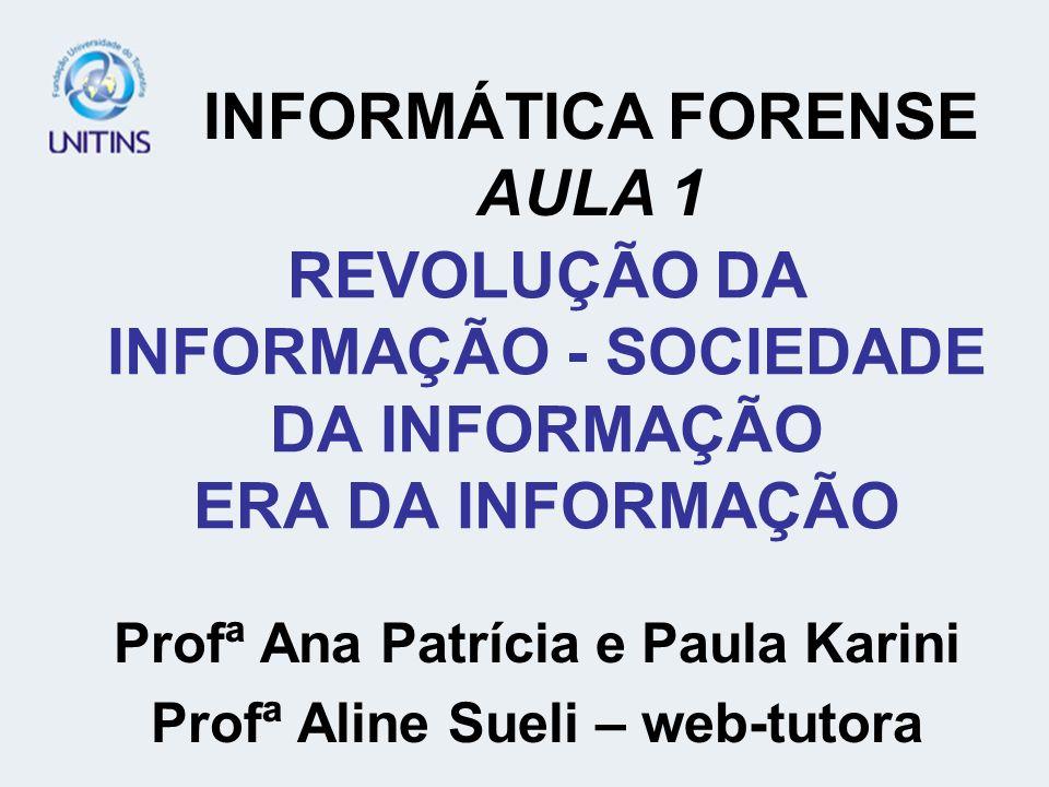 REVOLUÇÃO DA INFORMAÇÃO - SOCIEDADE DA INFORMAÇÃO ERA DA INFORMAÇÃO Profª Ana Patrícia e Paula Karini Profª Aline Sueli – web-tutora INFORMÁTICA FORENSE AULA 1