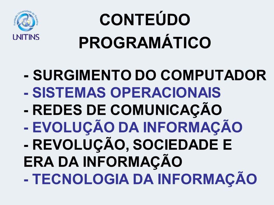 - SURGIMENTO DO COMPUTADOR - SISTEMAS OPERACIONAIS - REDES DE COMUNICAÇÃO - EVOLUÇÃO DA INFORMAÇÃO - REVOLUÇÃO, SOCIEDADE E ERA DA INFORMAÇÃO - TECNOLOGIA DA INFORMAÇÃO CONTEÚDO PROGRAMÁTICO