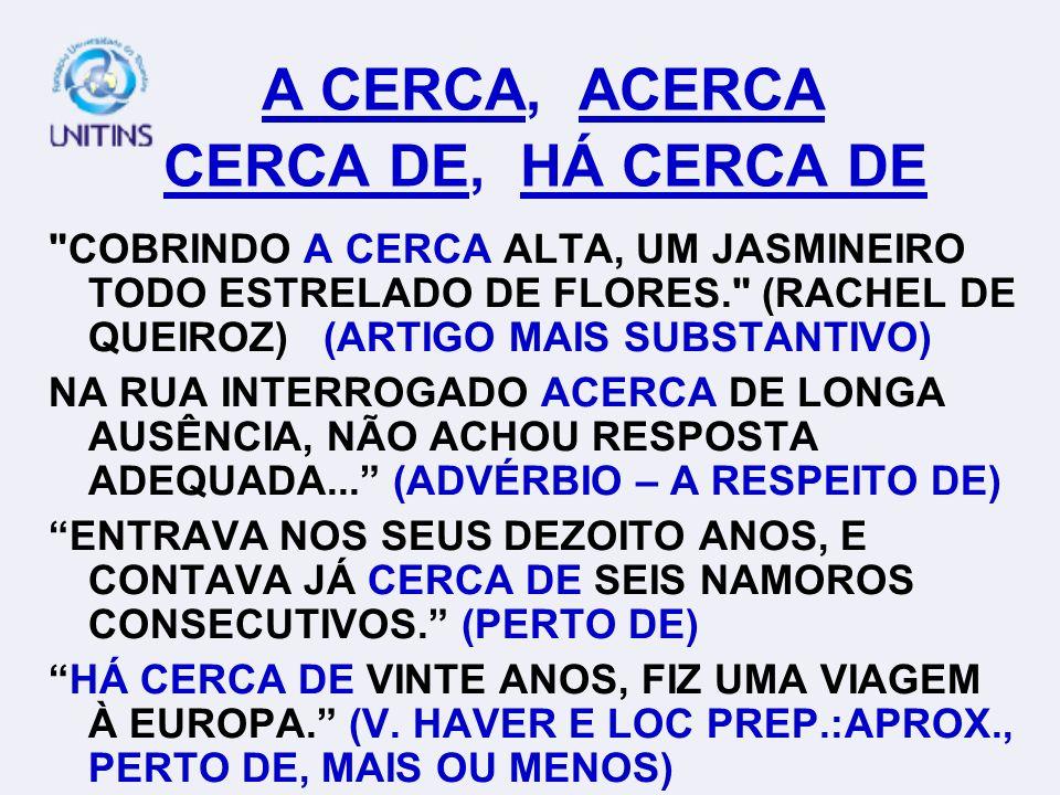 A CERCA, ACERCA CERCA DE, HÁ CERCA DE COBRINDO A CERCA ALTA, UM JASMINEIRO TODO ESTRELADO DE FLORES. (RACHEL DE QUEIROZ) (ARTIGO MAIS SUBSTANTIVO) NA RUA INTERROGADO ACERCA DE LONGA AUSÊNCIA, NÃO ACHOU RESPOSTA ADEQUADA...