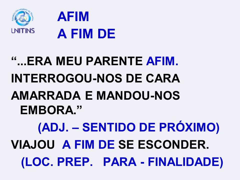 AFIM A FIM DE...ERA MEU PARENTE AFIM.INTERROGOU-NOS DE CARA AMARRADA E MANDOU-NOS EMBORA.