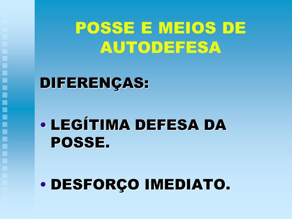POSSE E MEIOS DE AUTODEFESA DIFERENÇAS: LEGÍTIMA DEFESA DA POSSE.LEGÍTIMA DEFESA DA POSSE. DESFORÇO IMEDIATO.DESFORÇO IMEDIATO.