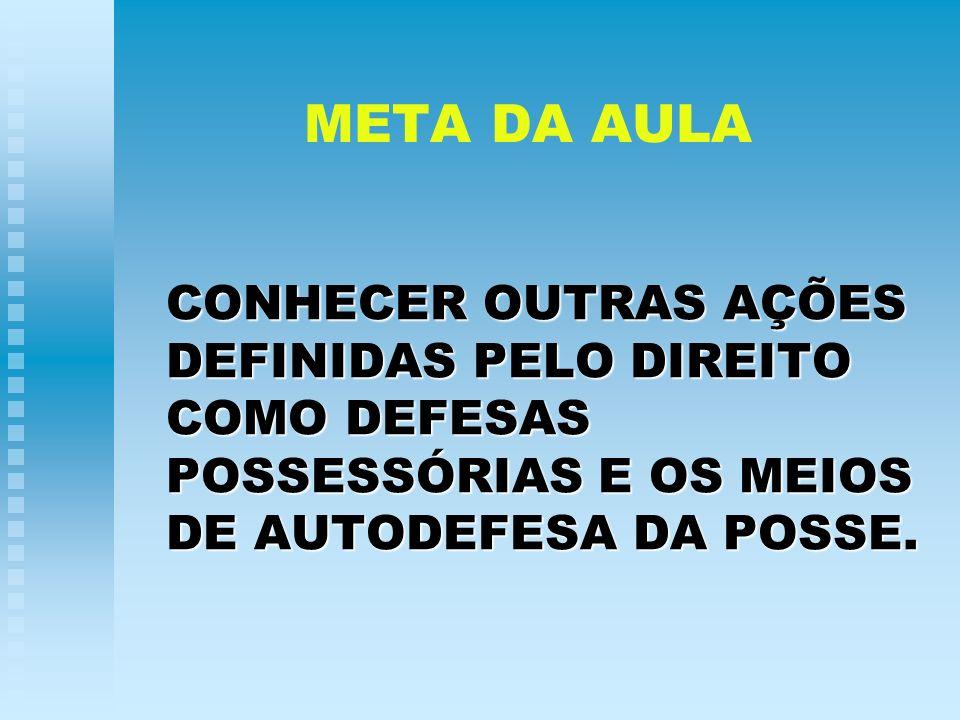 META DA AULA CONHECER OUTRAS AÇÕES DEFINIDAS PELO DIREITO COMO DEFESAS POSSESSÓRIAS E OS MEIOS DE AUTODEFESA DA POSSE.